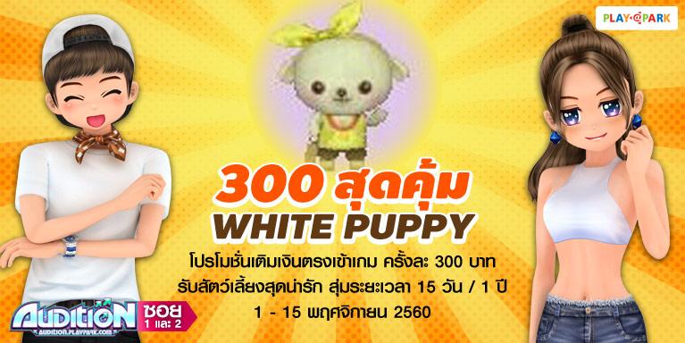 [เพิ่มเงื่อนไขพิเศษ] AUDITION โปรโมชั่นเติมเงินเข้าเกม ครั้งละ 300 บาท รับฟรี White Puppy